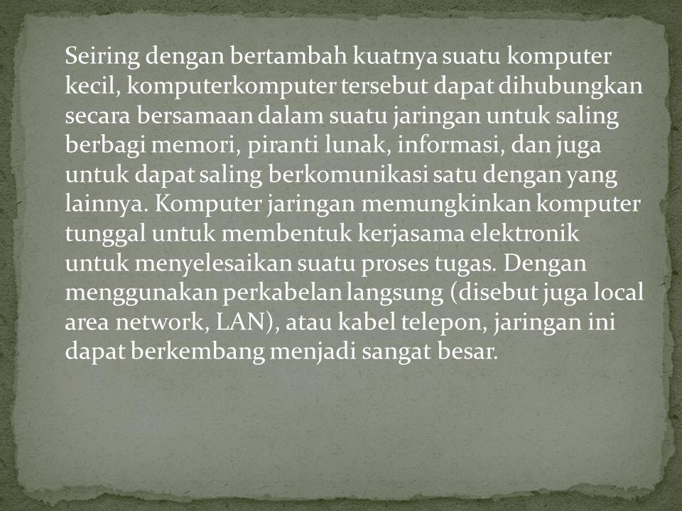 Seiring dengan bertambah kuatnya suatu komputer kecil, komputerkomputer tersebut dapat dihubungkan secara bersamaan dalam suatu jaringan untuk saling