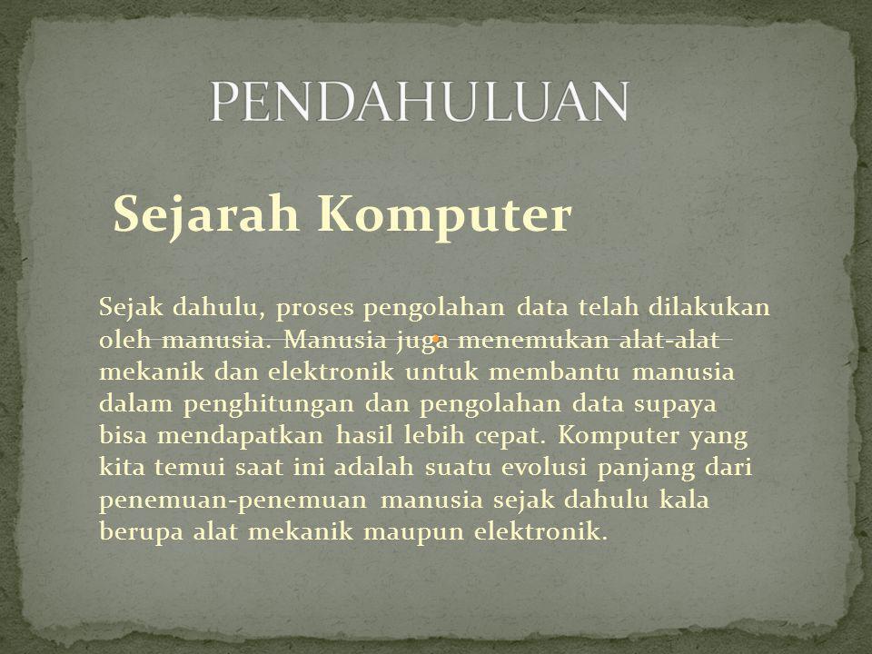 Sejarah Komputer Sejak dahulu, proses pengolahan data telah dilakukan oleh manusia. Manusia juga menemukan alat-alat mekanik dan elektronik untuk memb