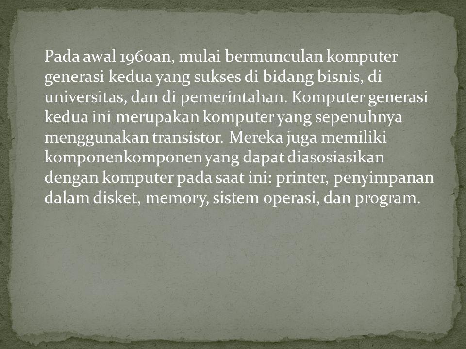 Pada awal 1960an, mulai bermunculan komputer generasi kedua yang sukses di bidang bisnis, di universitas, dan di pemerintahan. Komputer generasi kedu
