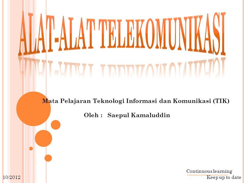 Mata Pelajaran Teknologi Informasi dan Komunikasi (TIK) Oleh : Saepul Kamaluddin Continuous learning Keep up to date 10/2012