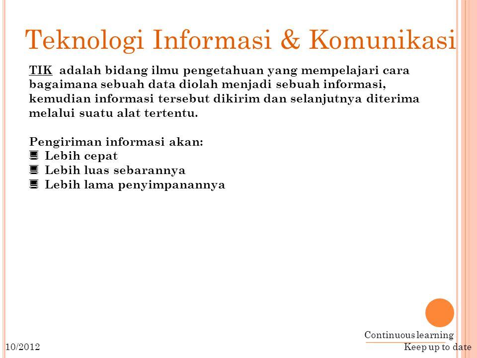 Continuous learning Keep up to date 10/2012 Teknologi Informasi & Komunikasi TIK adalah bidang ilmu pengetahuan yang mempelajari cara bagaimana sebuah data diolah menjadi sebuah informasi, kemudian informasi tersebut dikirim dan selanjutnya diterima melalui suatu alat tertentu.