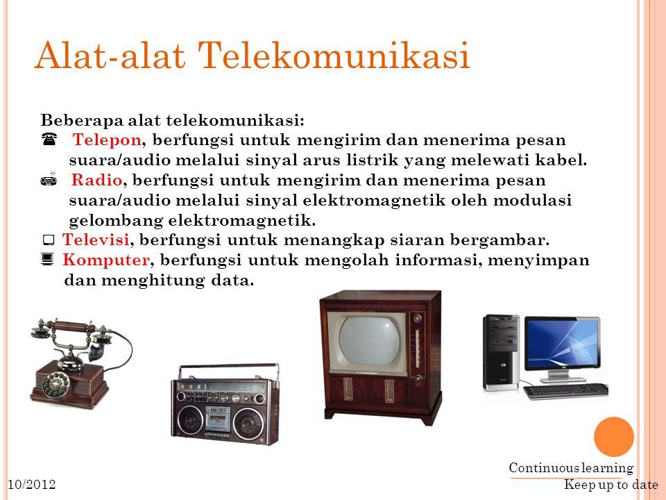Continuous learning Keep up to date 10/2012 Alat-alat Telekomunikasi Beberapa alat telekomunikasi:  Telepon, berfungsi untuk mengirim dan menerima pesan suara/audio melalui sinyal arus listrik yang melewati kabel.