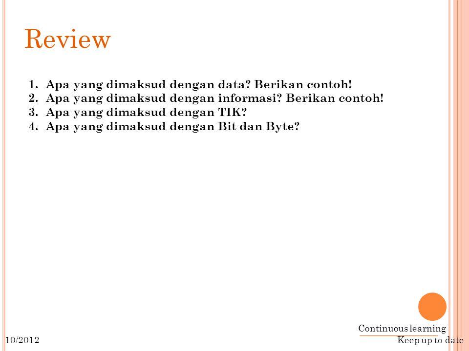 Continuous learning Keep up to date 10/2012 Review 1.Apa yang dimaksud dengan data.