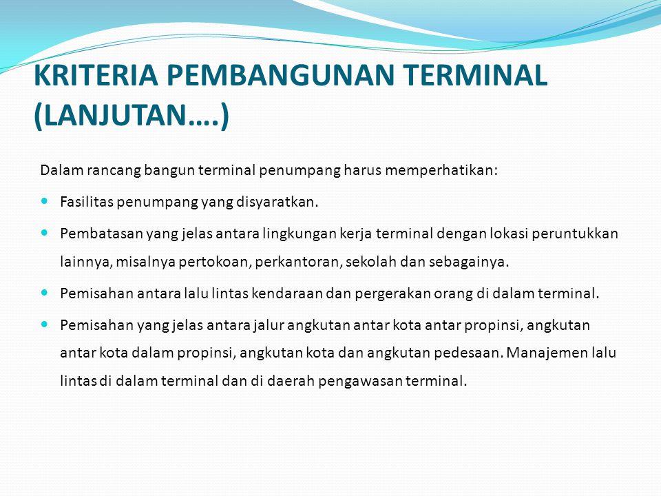 KRITERIA PEMBANGUNAN TERMINAL (LANJUTAN….) Dalam rancang bangun terminal penumpang harus memperhatikan:  Fasilitas penumpang yang disyaratkan.  Pemb