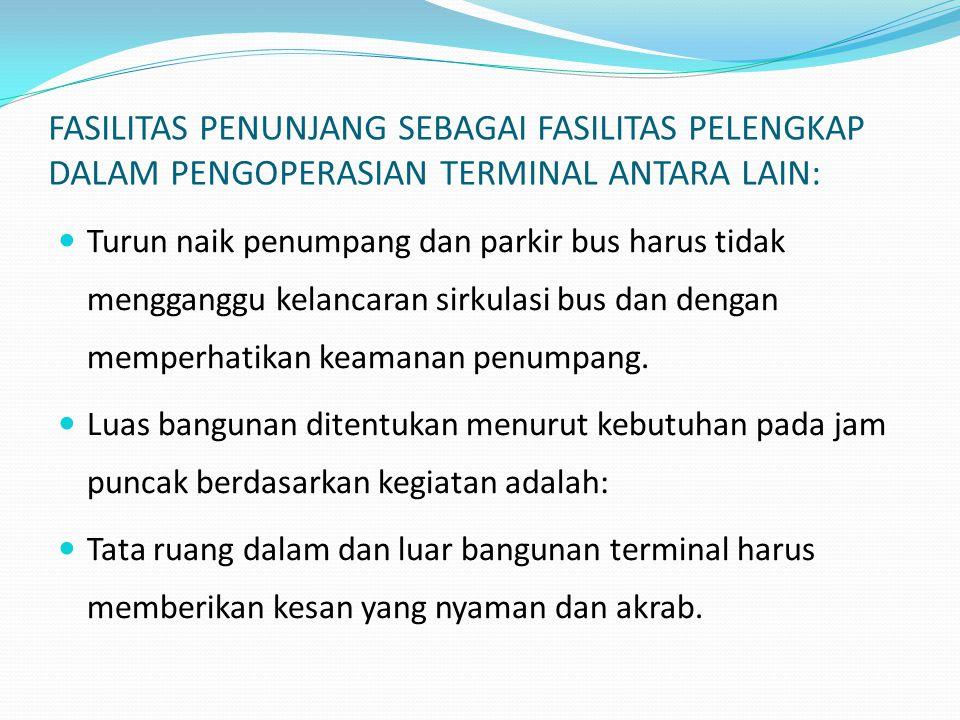 FASILITAS PENUNJANG SEBAGAI FASILITAS PELENGKAP DALAM PENGOPERASIAN TERMINAL ANTARA LAIN:  Turun naik penumpang dan parkir bus harus tidak mengganggu