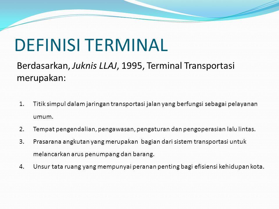 TIPOLOGI TERMINAL KetentuanTIPE ATIPE BTIPE C Fungsi Terminal (KM 31 TH 1995) pasal 2 Melayani kendaraan umum untuk angkutan antar kota antar propinsi dan atau angkutan lintas batas negara, angkutan antar kota dalam propinsi, angkutan kota dan angkutan pedesaan Melayani kendaraan umum untuk angkutan antar kota dalam propinsi, angkutan kota dan angkutan pedesaan Melayani angkutan pedesaan Fasilitas Terminal (KM 31 TH 1995) pasal 3 (a) jalur pemberangkatan dan kedatangan (b) tempat parkir (c) kantor terminal (d) tempat tunggu (e) menara pengawas (f) loket penjualan karcis (g) rambu-rambu dan papan informasi (h) pelataran parkir pengantar atau taksi (a) jalur pemberangkatan dan kedatangan (b) tempat parkir (c) kantor terminal (d) tempat tunggu (e) menara pengawas (f) loket penjualan karcis (g) rambu-rambu dan papan informasi (h) pelataran parkir pengantar atau taksi (a) jalur pemberangkatan dan kedatangan (b) kantor terminal (c) tempat tunggu (d) rambu-rambu dan papan informasi Lokasi Terminal (KM 31 TH 1995) pasal 11, 12, dan 13 1) terletak dalam jaringan trayek antar kota antar propinsi dan/atau angkutan lintas batas negara 2) terletak di jalan arteri dengan kelas jalan sekurang-kurangnya kelas IIIA 3) jarak antar dua terminal penumpang tipe Aekurang-kurangnya 20 KM di Pulau Jawa 4) Luas lahan yang tersedia sekurang-kurangnya 5 ha 5) Mempunyai akses jalan masuk atau jalan keluar ke dan dari terminal dengan jarak sekurang-kurangnya 100 m 1) terletak dalam jaringan trayek antar kota dalam propinsi.