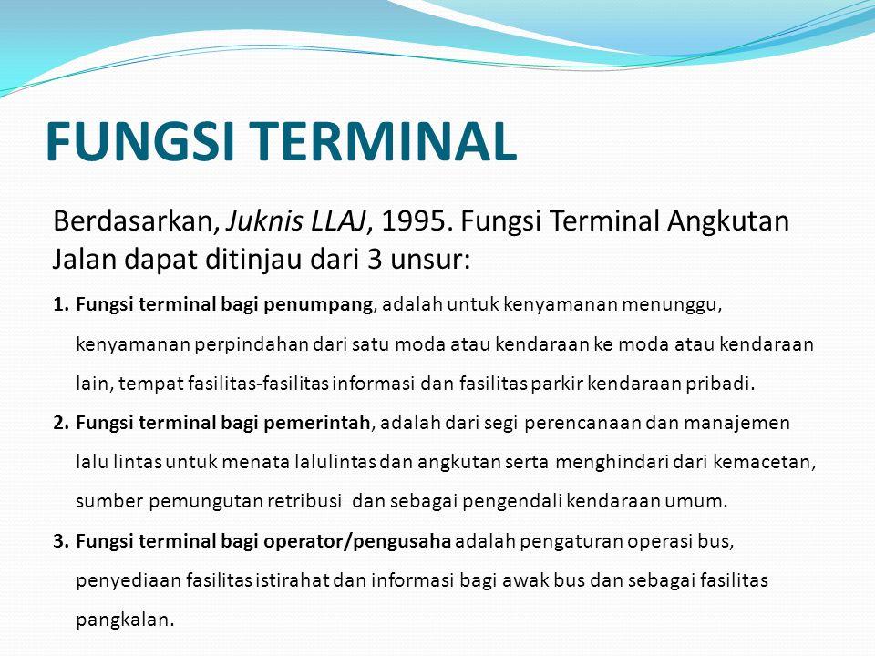 FUNGSI TERMINAL Berdasarkan, Juknis LLAJ, 1995. Fungsi Terminal Angkutan Jalan dapat ditinjau dari 3 unsur: 1.Fungsi terminal bagi penumpang, adalah u