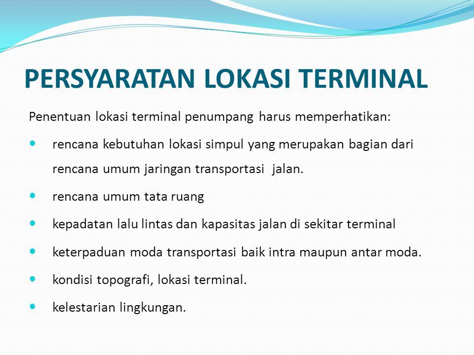 ALTERNATIF STANDAR TERMINAL Terminal penumpang berdasarkan tingkat pelayanan yang dinyatakan dengan jumlah arus minimum kendaraan per satu satuan waktu mempunyai ciri-ciri sebagai berikut:  Terminal tipe A 50 -100 kendaraan/jam  Terminal tipe B 25 – 50 kendaraan /jam  Terminal tipe C 25 kendaraan/jam