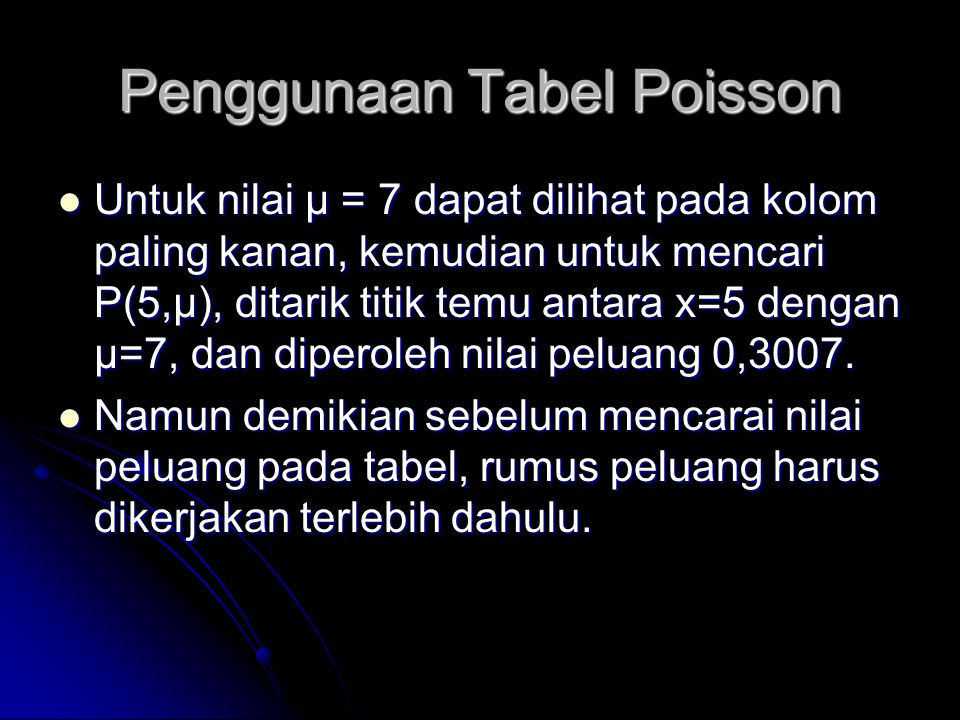 Contoh tabel poisson µ  t) x6.106.206.306.406.506.606.706.806.907.00 00.00220.00200.00180.00170.00150.00140.00120.00110.00100.0009 10.01590.01460.01340.01230.01130.01030.00950.00870.00800.0073 20.05770.05360.04980.04630.04300.04000.03710.03440.03200.0296 30.14250.13420.12640.11890.11180.10520.09880.09280.08710.0818 40.27190.25920.24690.23510.22370.21270.20220.19200.18230.1730 50.42980.41410.39880.38370.36900.35470.34060.32700.31370.3007 60.59020.57420.55820.54230.52650.51080.49530.47990.46470.4497 70.73010.71600.70170.68730.67280.65810.64330.62850.61360.5987 80.83670.82590.81480.80330.79160.77960.76730.75480.74200.7291 90.90900.90160.89390.88580.87740.86860.85960.85020.84050.8305 100.95310.94860.94370.93860.93320.92740.92140.91510.90840.9015 110.97760.97500.97230.96930.96610.96270.95910.95520.95100.9467 120.99000.98870.98730.98570.98400.98210.98010.97790.97550.9730 130.99580.99520.99450.99370.99290.99200.99090.98980.98850.9872 140.99840.99810.99780.99740.99700.99660.99610.99560.99500.9943 150.99940.99930.99920.99900.99880.99860.99840.99820.99790.9976 160.99980.9997 0.9996 0.99950.99940.99930.99920.9990 170.9999 0.9998 0.9997 0.9996 181.0000 0.9999 191.0000 201.0000