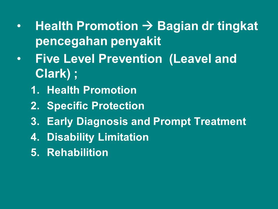 •Health Promotion  Bagian dr tingkat pencegahan penyakit •Five Level Prevention (Leavel and Clark) ; 1.Health Promotion 2.Specific Protection 3.Early Diagnosis and Prompt Treatment 4.Disability Limitation 5.Rehabilition