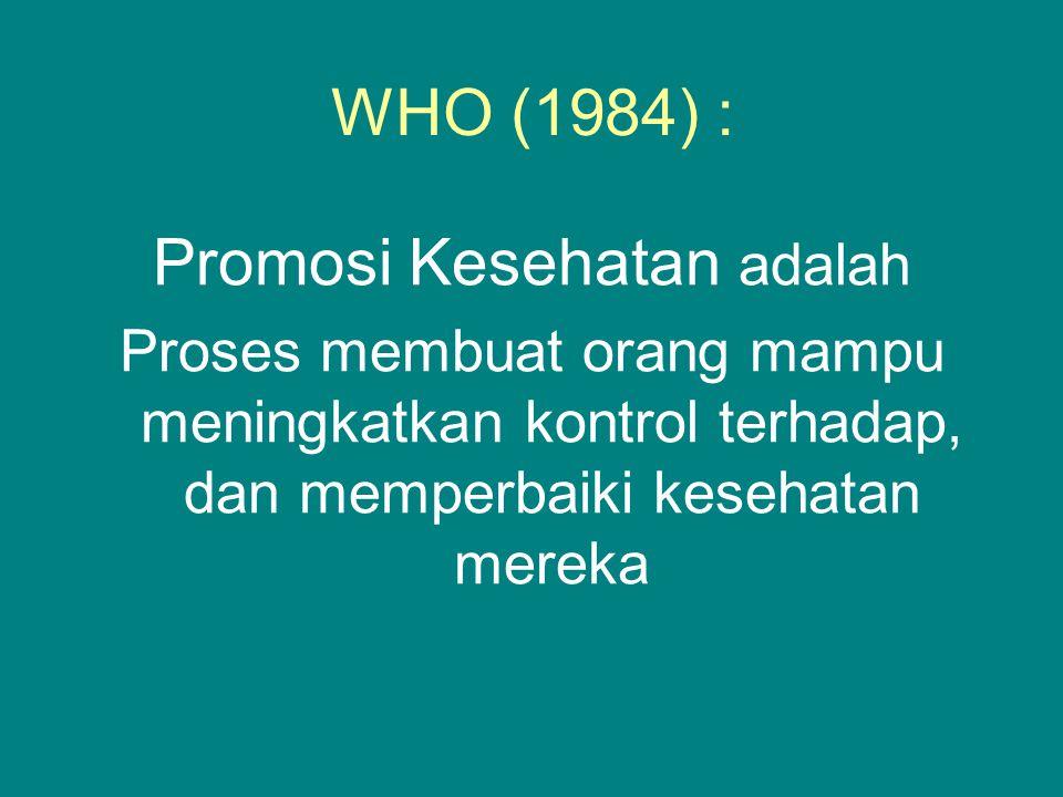 WHO (1984) : Promosi Kesehatan adalah Proses membuat orang mampu meningkatkan kontrol terhadap, dan memperbaiki kesehatan mereka