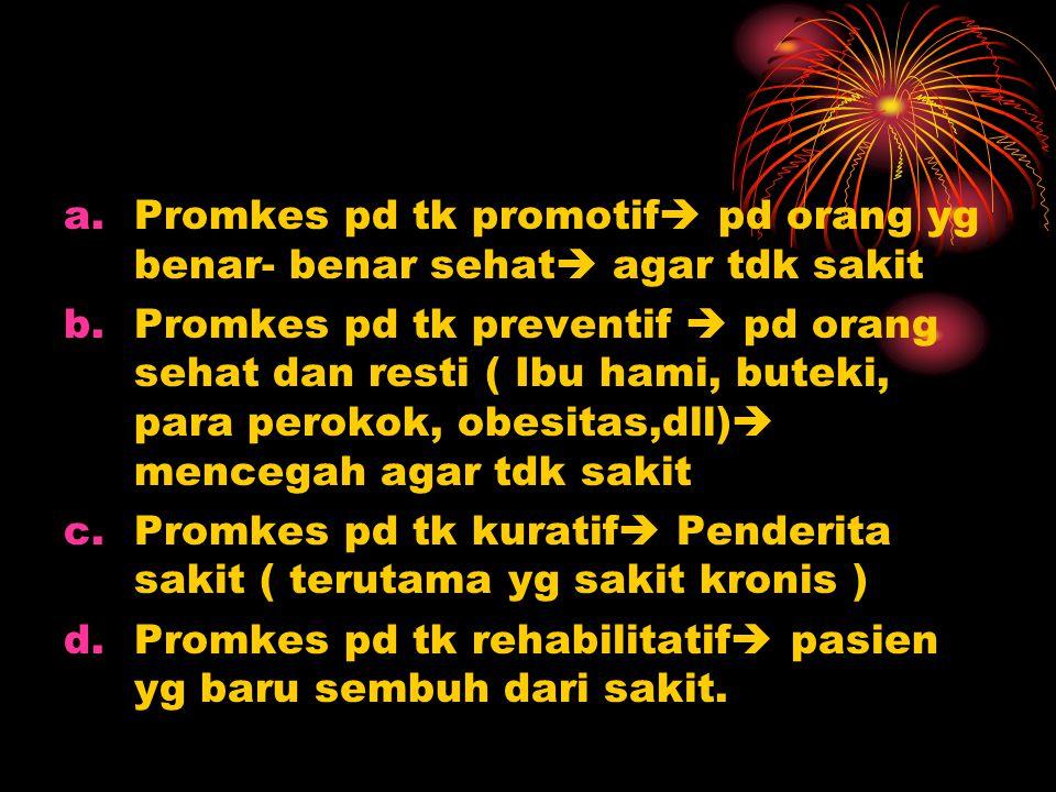 a.Promkes pd tk promotif  pd orang yg benar- benar sehat  agar tdk sakit b.Promkes pd tk preventif  pd orang sehat dan resti ( Ibu hami, buteki, pa
