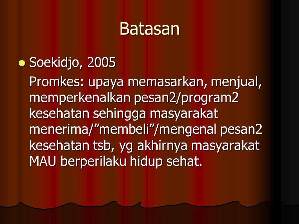 Batasan  Soekidjo, 2005 Promkes: upaya memasarkan, menjual, memperkenalkan pesan2/program2 kesehatan sehingga masyarakat menerima/ membeli /mengenal pesan2 kesehatan tsb, yg akhirnya masyarakat MAU berperilaku hidup sehat.