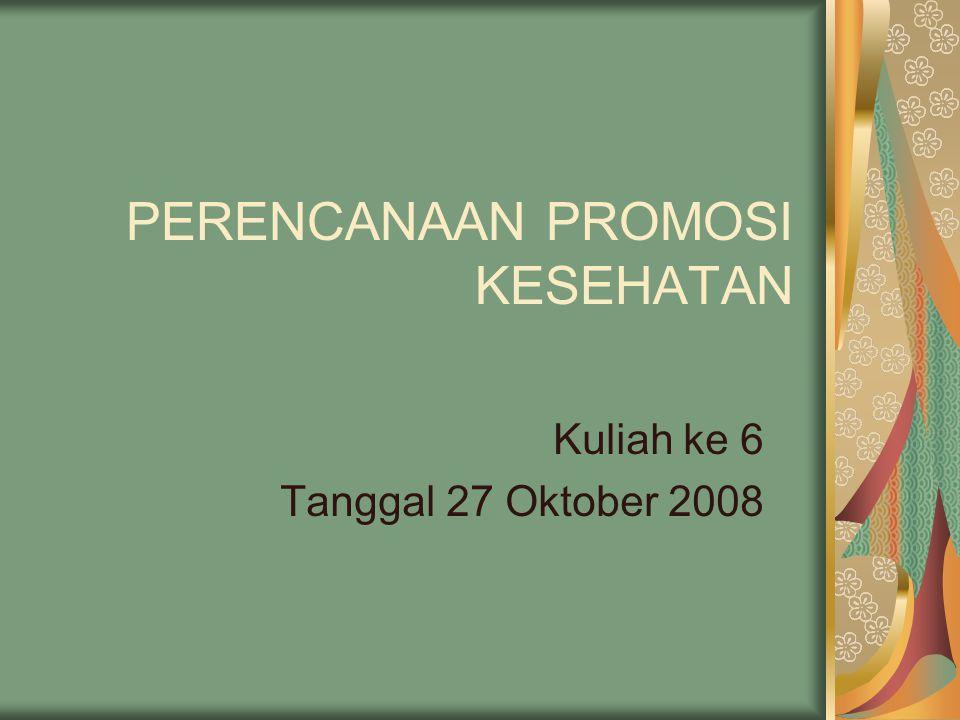 PERENCANAAN PROMOSI KESEHATAN Kuliah ke 6 Tanggal 27 Oktober 2008