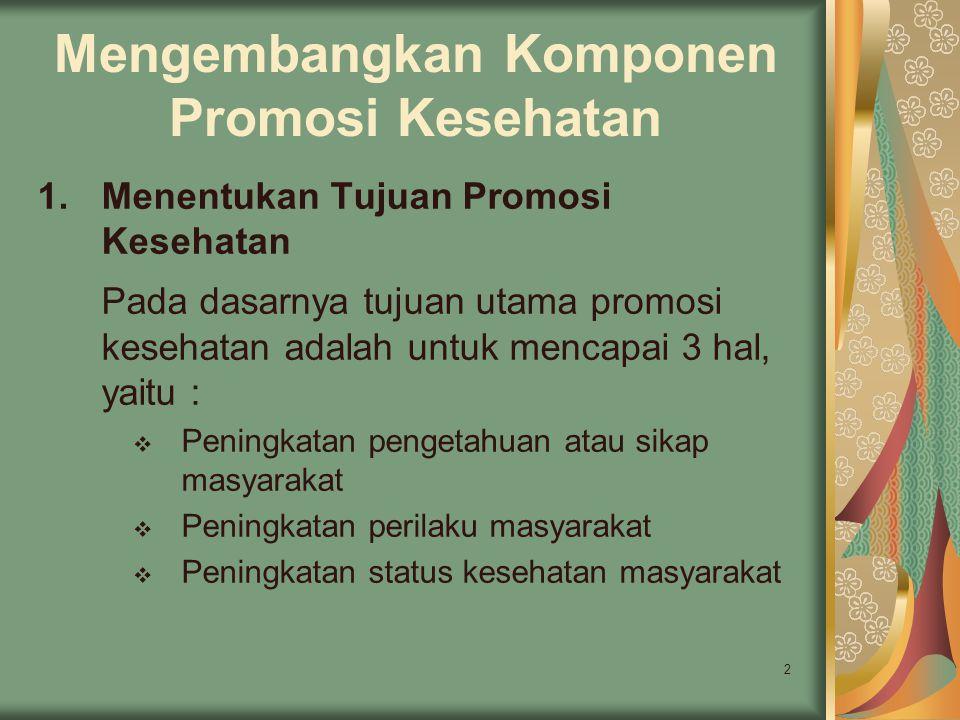 2 Mengembangkan Komponen Promosi Kesehatan 1.Menentukan Tujuan Promosi Kesehatan Pada dasarnya tujuan utama promosi kesehatan adalah untuk mencapai 3
