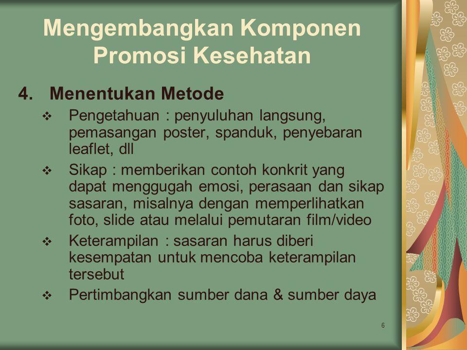 6 Mengembangkan Komponen Promosi Kesehatan 4.Menentukan Metode  Pengetahuan : penyuluhan langsung, pemasangan poster, spanduk, penyebaran leaflet, dl
