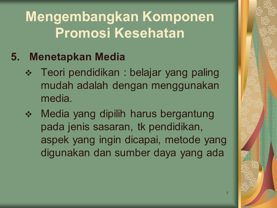 7 Mengembangkan Komponen Promosi Kesehatan 5.Menetapkan Media  Teori pendidikan : belajar yang paling mudah adalah dengan menggunakan media.  Media