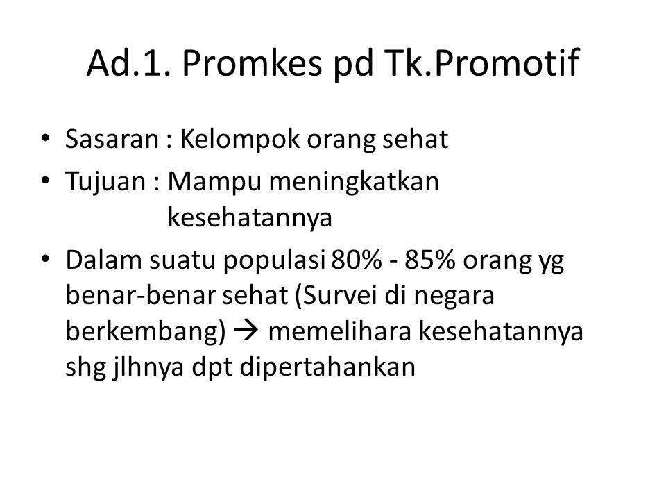 Ad.1. Promkes pd Tk.Promotif • Sasaran : Kelompok orang sehat • Tujuan : Mampu meningkatkan kesehatannya • Dalam suatu populasi 80% - 85% orang yg ben