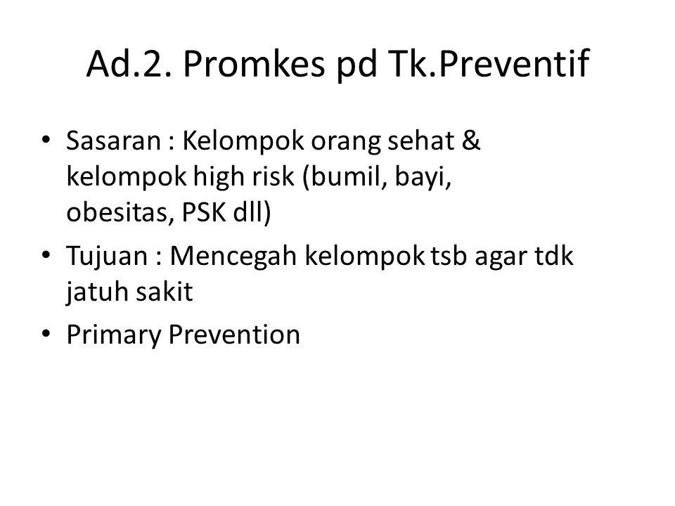 Ad.2. Promkes pd Tk.Preventif • Sasaran : Kelompok orang sehat & kelompok high risk (bumil, bayi, obesitas, PSK dll) • Tujuan : Mencegah kelompok tsb