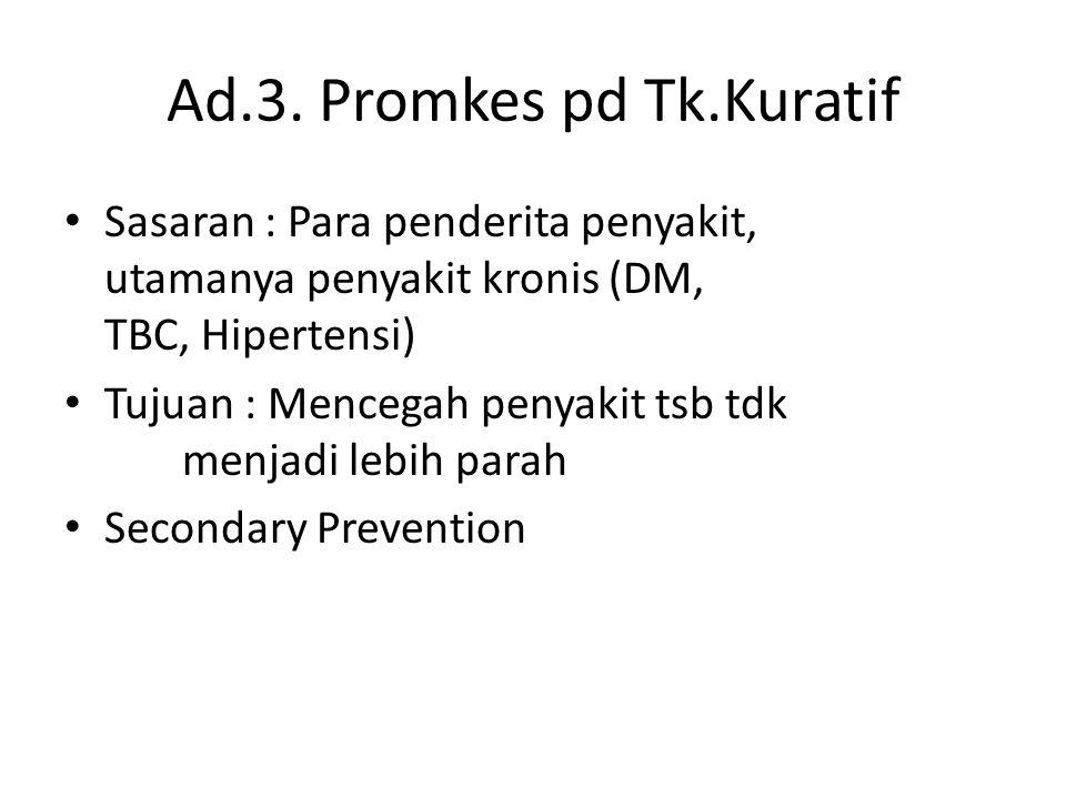 Ad.3. Promkes pd Tk.Kuratif • Sasaran : Para penderita penyakit, utamanya penyakit kronis (DM, TBC, Hipertensi) • Tujuan : Mencegah penyakit tsb tdk m