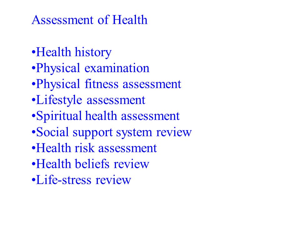 Assessment of Health •Health history •Physical examination •Physical fitness assessment •Lifestyle assessment •Spiritual health assessment •Social sup