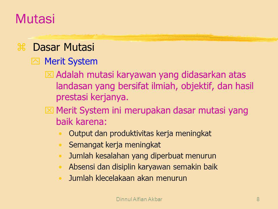 Dinnul Alfian Akbar9 Mutasi zDasar Mutasi ySeniority System xMutasi yang didasarkan atas landasan masa kerja, usia, dan pengalaman kerja dari karyawan bersangkutan.