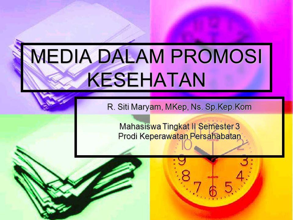 MEDIA DALAM PROMOSI KESEHATAN R. Siti Maryam, MKep, Ns. Sp.Kep.Kom Mahasiswa Tingkat II Semester 3 Prodi Keperawatan Persahabatan