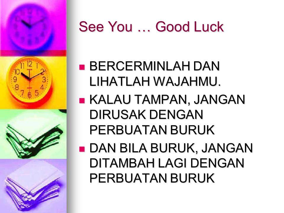 See You … Good Luck  BERCERMINLAH DAN LIHATLAH WAJAHMU.  KALAU TAMPAN, JANGAN DIRUSAK DENGAN PERBUATAN BURUK  DAN BILA BURUK, JANGAN DITAMBAH LAGI