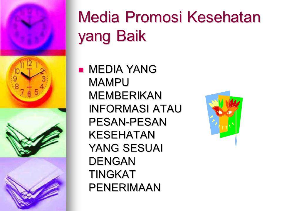 Media Promosi Kesehatan yang Baik  MEDIA YANG MAMPU MEMBERIKAN INFORMASI ATAU PESAN-PESAN KESEHATAN YANG SESUAI DENGAN TINGKAT PENERIMAAN