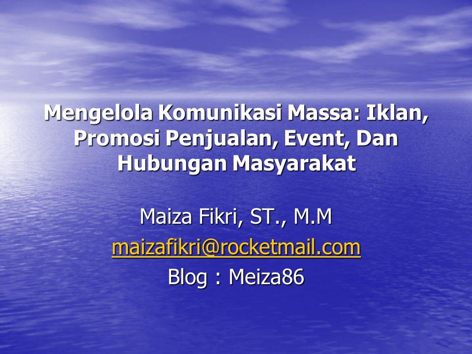 Mengelola Komunikasi Massa: Iklan, Promosi Penjualan, Event, Dan Hubungan Masyarakat Maiza Fikri, ST., M.M maizafikri@rocketmail.com Blog : Meiza86