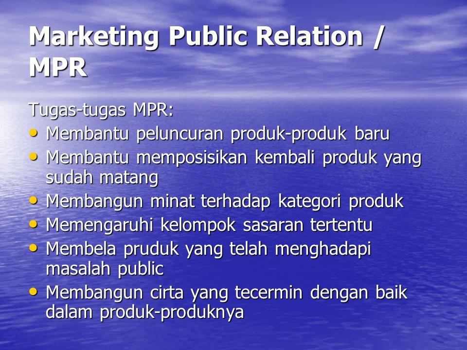 Marketing Public Relation / MPR Tugas-tugas MPR: • Membantu peluncuran produk-produk baru • Membantu memposisikan kembali produk yang sudah matang • Membangun minat terhadap kategori produk • Memengaruhi kelompok sasaran tertentu • Membela pruduk yang telah menghadapi masalah public • Membangun cirta yang tecermin dengan baik dalam produk-produknya