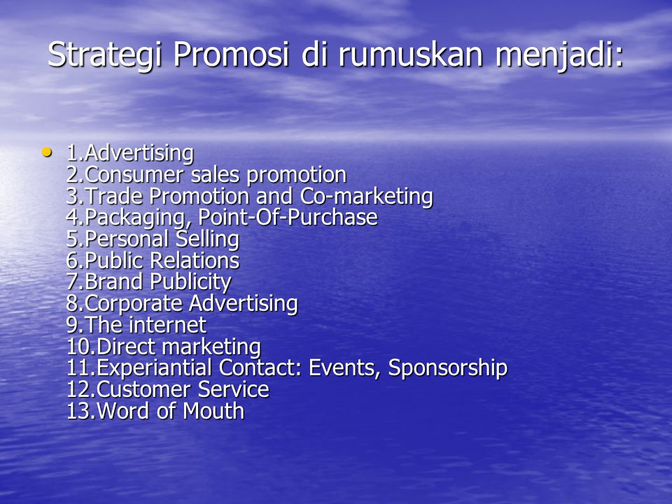 Strategi Promosi di rumuskan menjadi: • 1.Advertising 2.Consumer sales promotion 3.Trade Promotion and Co-marketing 4.Packaging, Point-Of-Purchase 5.Personal Selling 6.Public Relations 7.Brand Publicity 8.Corporate Advertising 9.The internet 10.Direct marketing 11.Experiantial Contact: Events, Sponsorship 12.Customer Service 13.Word of Mouth