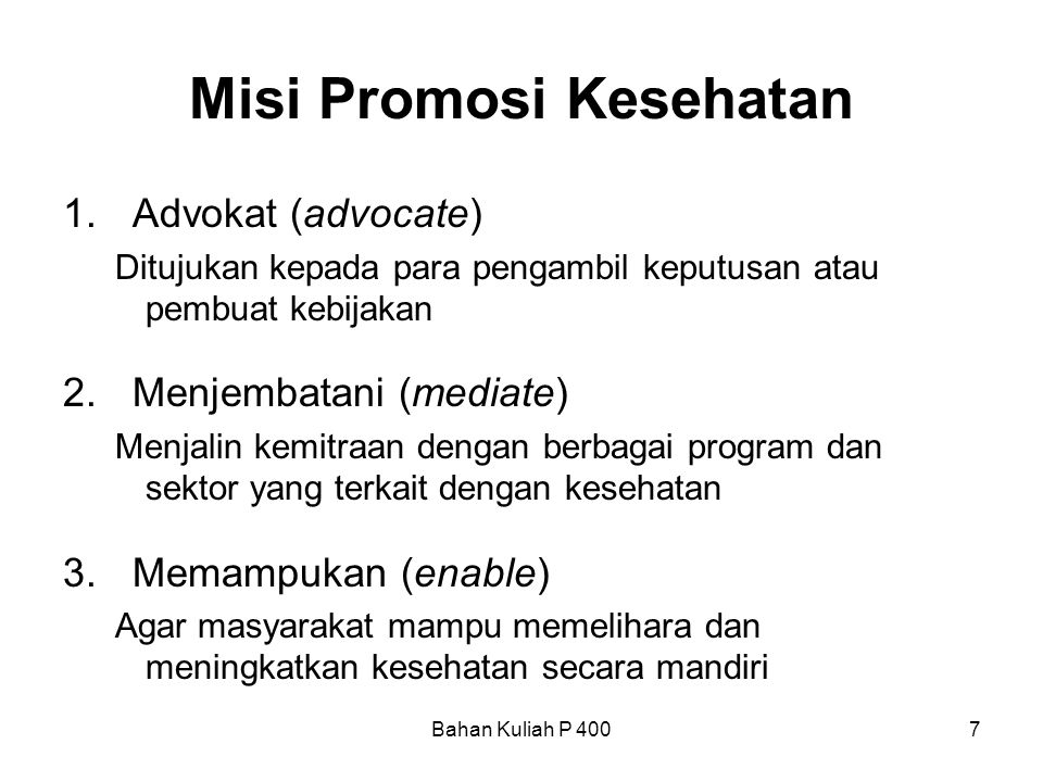 Bahan Kuliah P 4007 Misi Promosi Kesehatan 1.Advokat (advocate) Ditujukan kepada para pengambil keputusan atau pembuat kebijakan 2.Menjembatani (media