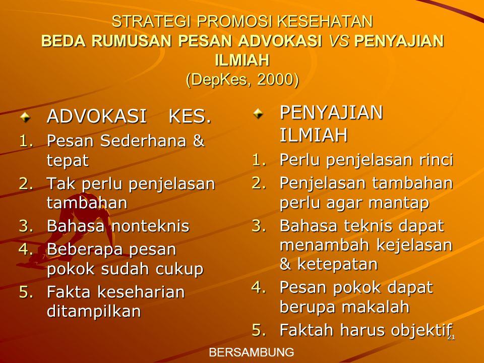 21 STRATEGI PROMOSI KESEHATAN BEDA RUMUSAN PESAN ADVOKASI VS PENYAJIAN ILMIAH (DepKes, 2000) ADVOKASI KES. 1.Pesan Sederhana & tepat 2.Tak perlu penje