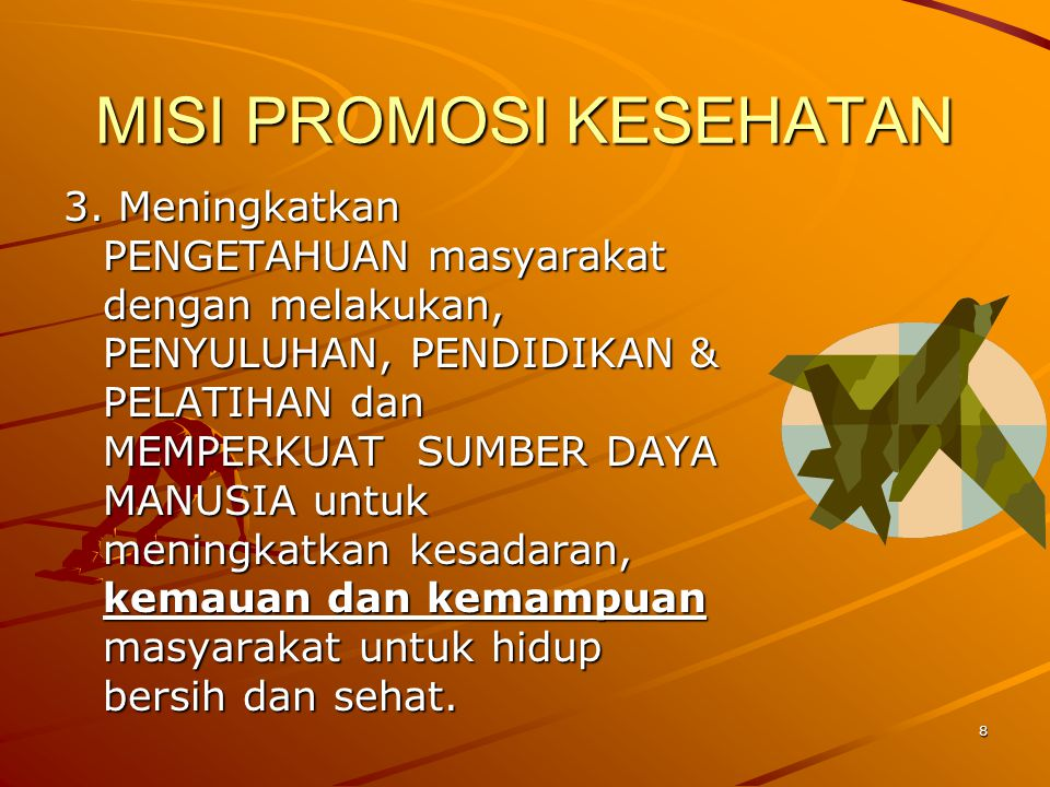 8 MISI PROMOSI KESEHATAN 3. Meningkatkan PENGETAHUAN masyarakat dengan melakukan, PENYULUHAN, PENDIDIKAN & PELATIHAN dan MEMPERKUAT SUMBER DAYA MANUSI