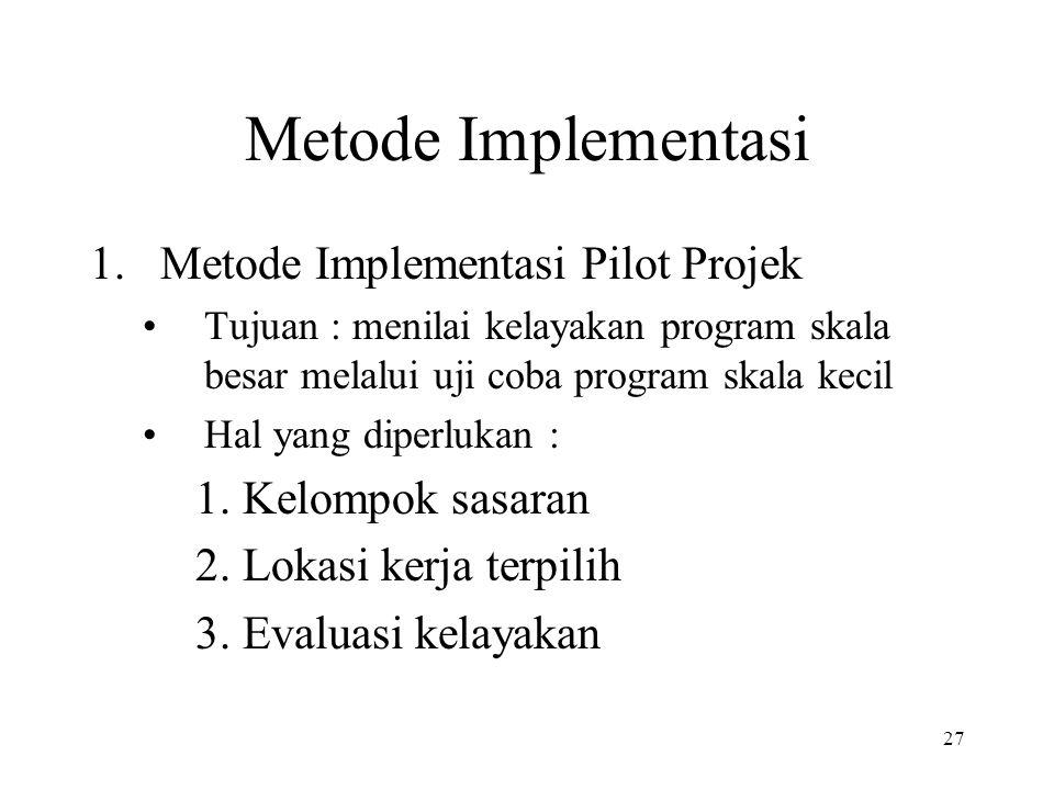 27 Metode Implementasi 1.Metode Implementasi Pilot Projek •Tujuan : menilai kelayakan program skala besar melalui uji coba program skala kecil •Hal ya