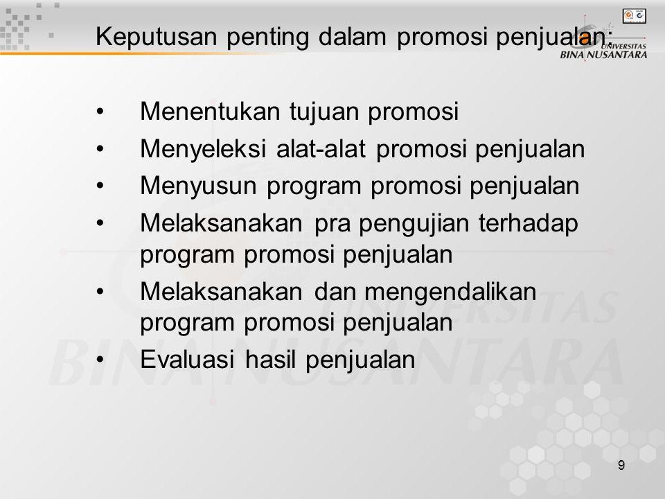 9 Keputusan penting dalam promosi penjualan: •Menentukan tujuan promosi •Menyeleksi alat-alat promosi penjualan •Menyusun program promosi penjualan •Melaksanakan pra pengujian terhadap program promosi penjualan •Melaksanakan dan mengendalikan program promosi penjualan •Evaluasi hasil penjualan