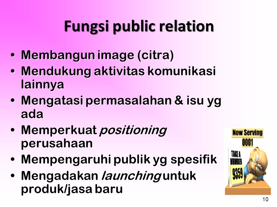 10 Fungsi public relation •Membangun image (citra) •Mendukung aktivitas komunikasi lainnya •Mengatasi permasalahan & isu yg ada •Memperkuat positionin