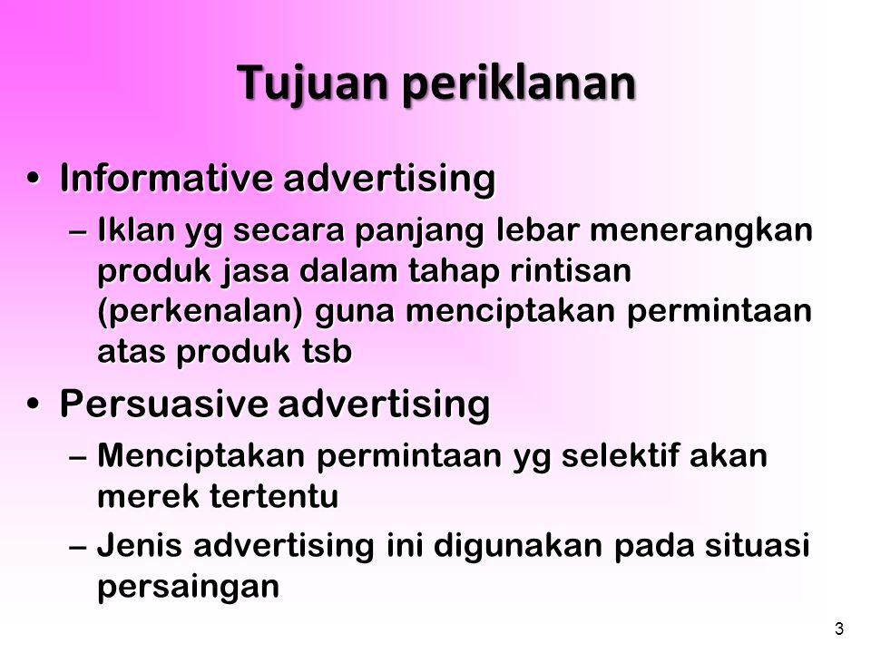 3 Tujuan periklanan •Informative advertising –Iklan yg secara panjang lebar menerangkan produk jasa dalam tahap rintisan (perkenalan) guna menciptakan