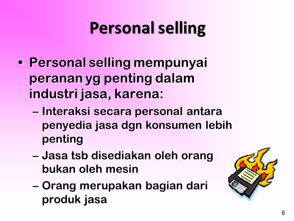 6 Personal selling •Personal selling mempunyai peranan yg penting dalam industri jasa, karena: –Interaksi secara personal antara penyedia jasa dgn kon