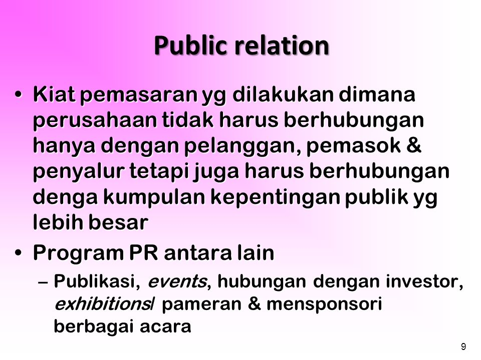9 Public relation •Kiat pemasaran yg dilakukan dimana perusahaan tidak harus berhubungan hanya dengan pelanggan, pemasok & penyalur tetapi juga harus