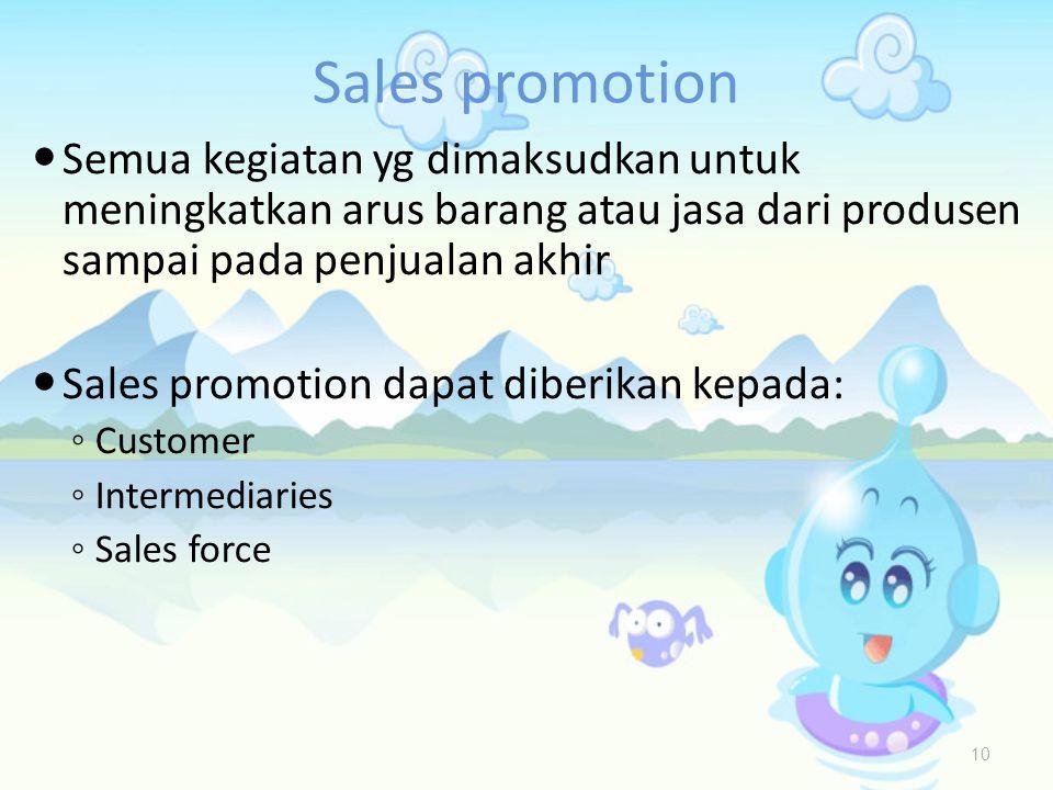 Sales promotion  Semua kegiatan yg dimaksudkan untuk meningkatkan arus barang atau jasa dari produsen sampai pada penjualan akhir  Sales promotion dapat diberikan kepada: ◦ Customer ◦ Intermediaries ◦ Sales force 10