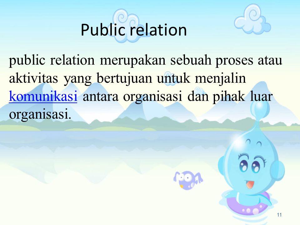 Public relation public relation merupakan sebuah proses atau aktivitas yang bertujuan untuk menjalin komunikasi antara organisasi dan pihak luar organisasi.