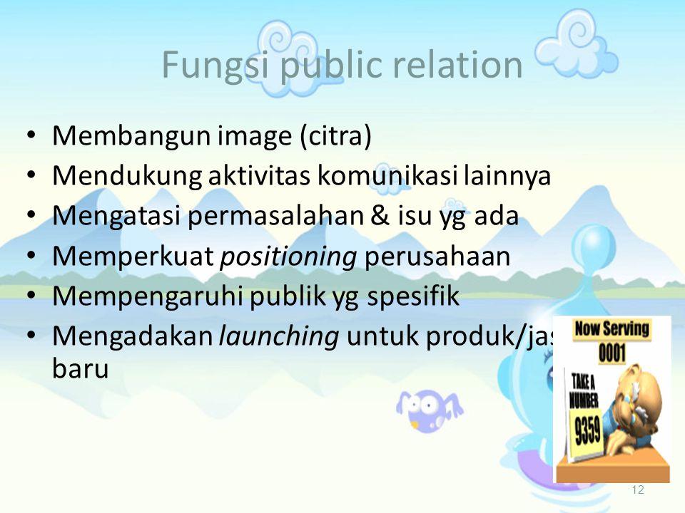 Fungsi public relation 12 • Membangun image (citra) • Mendukung aktivitas komunikasi lainnya • Mengatasi permasalahan & isu yg ada • Memperkuat positioning perusahaan • Mempengaruhi publik yg spesifik • Mengadakan launching untuk produk/jasa baru