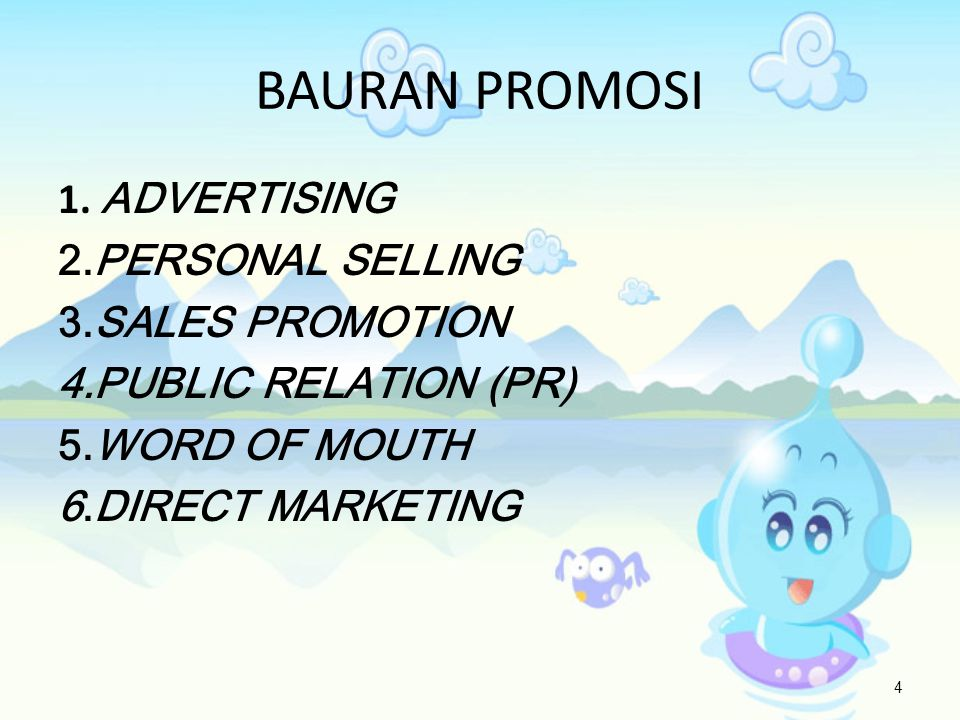 1. ADVERTISING 2.PERSONAL SELLING 3.SALES PROMOTION 4.PUBLIC RELATION (PR) 5.WORD OF MOUTH 6.DIRECT MARKETING 4 BAURAN PROMOSI