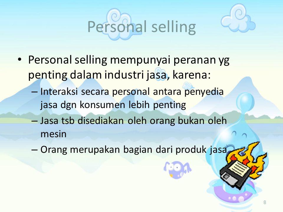 Personal selling 8 • Personal selling mempunyai peranan yg penting dalam industri jasa, karena: – Interaksi secara personal antara penyedia jasa dgn konsumen lebih penting – Jasa tsb disediakan oleh orang bukan oleh mesin – Orang merupakan bagian dari produk jasa