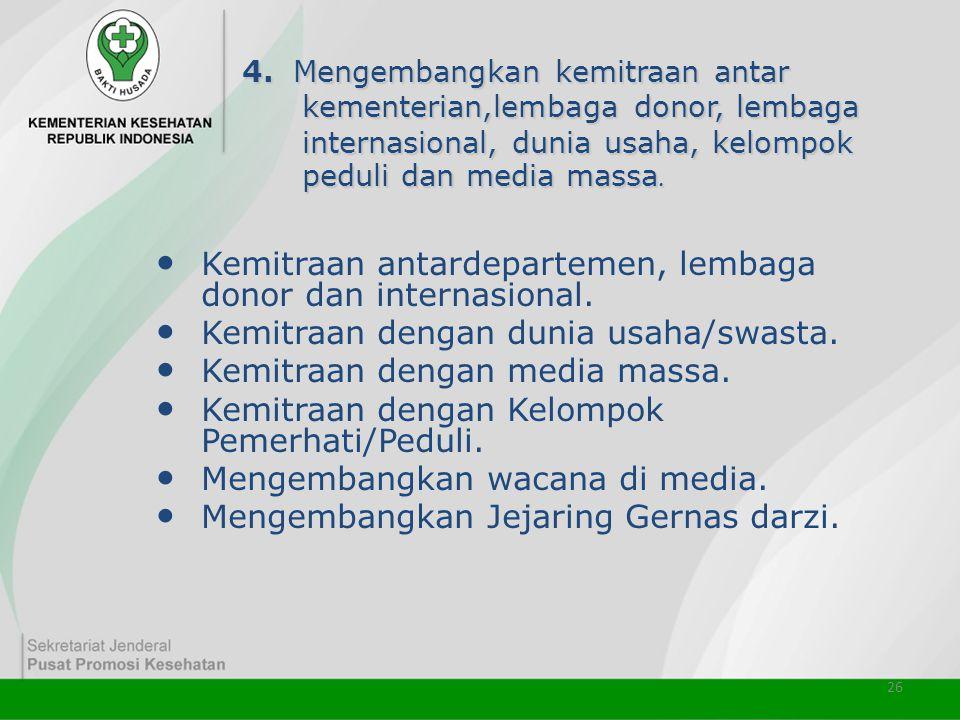 26 4. Mengembangkan kemitraan antar kementerian,lembaga donor, lembaga internasional, dunia usaha, kelompok peduli dan media massa. • Kemitraan antard