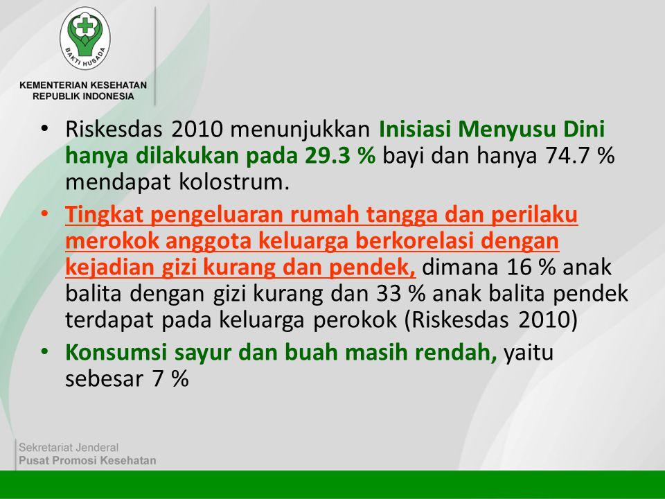 • Riskesdas 2010 menunjukkan Inisiasi Menyusu Dini hanya dilakukan pada 29.3 % bayi dan hanya 74.7 % mendapat kolostrum. • Tingkat pengeluaran rumah t