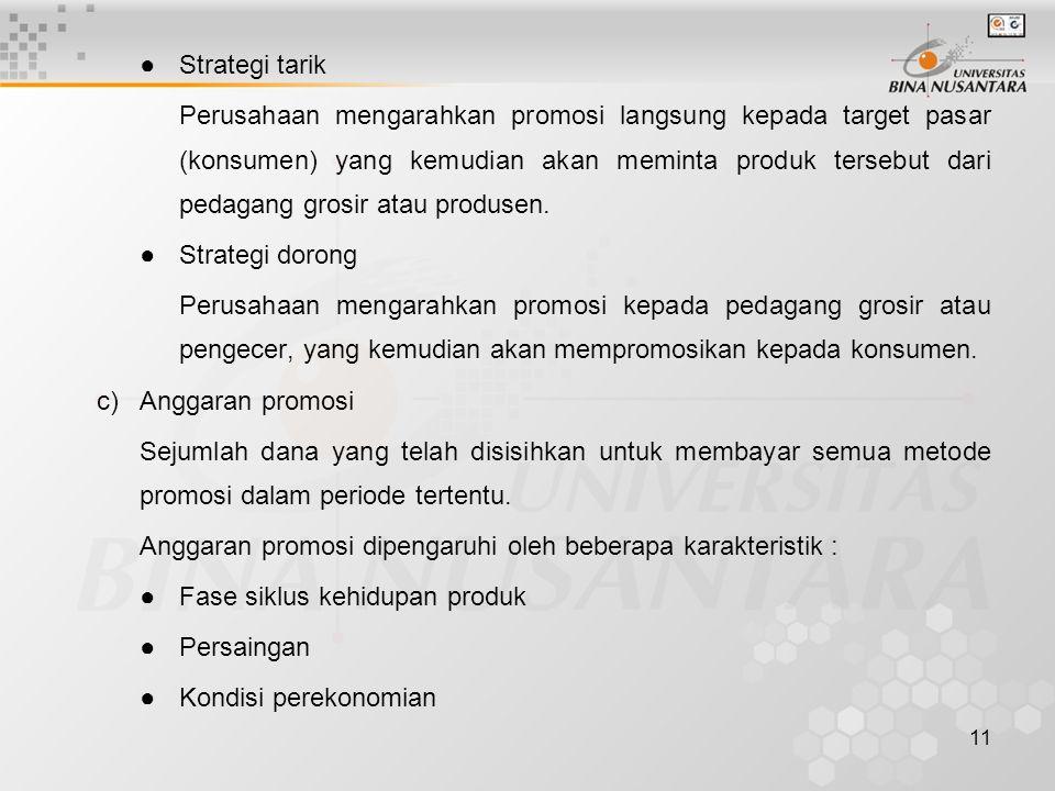 11 ●Strategi tarik Perusahaan mengarahkan promosi langsung kepada target pasar (konsumen) yang kemudian akan meminta produk tersebut dari pedagang gro