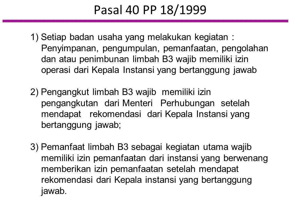 Pasal 40 PP 18/1999 1) Setiap badan usaha yang melakukan kegiatan : Penyimpanan, pengumpulan, pemanfaatan, pengolahan dan atau penimbunan limbah B3 wa